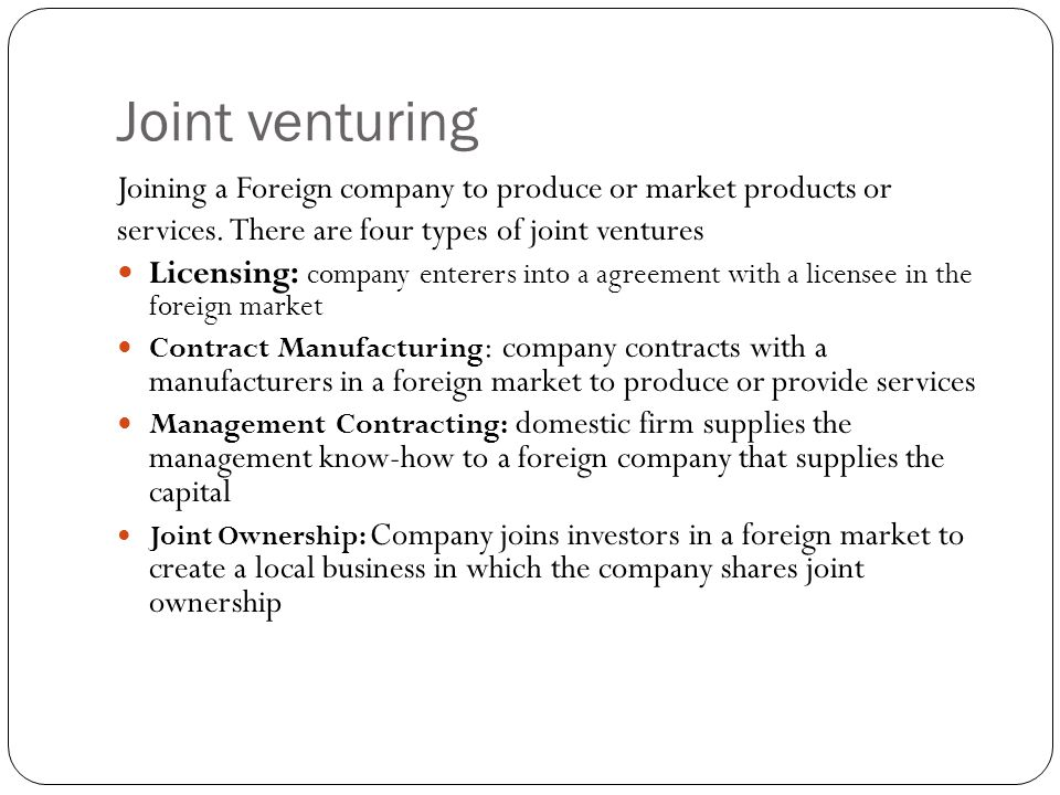 Joint venturing Joining a Foreign company to produce or market products or. services. There are four types of joint ventures.