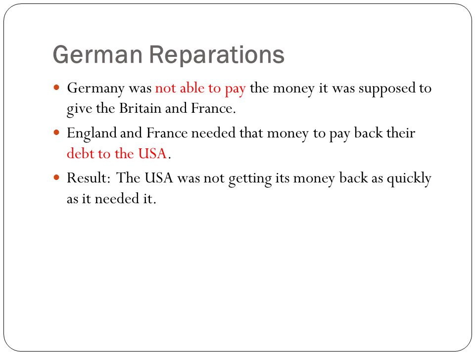 German Reparations Germany was not able to pay the money it was supposed to give the Britain and France.