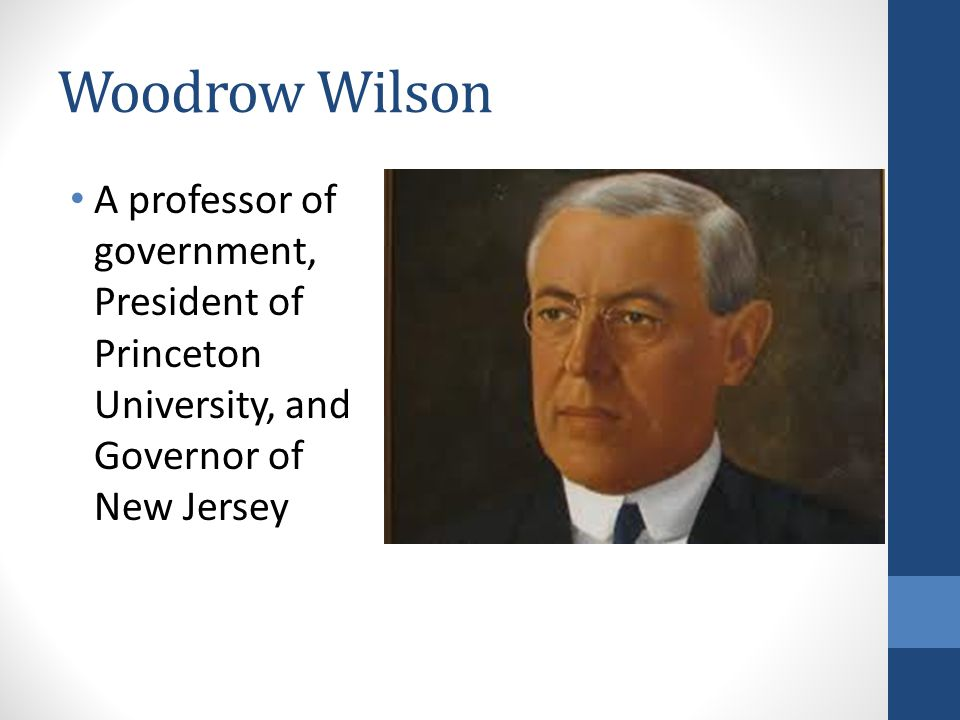 Woodrow Wilson A professor of government, President of Princeton University, and Governor of New Jersey.