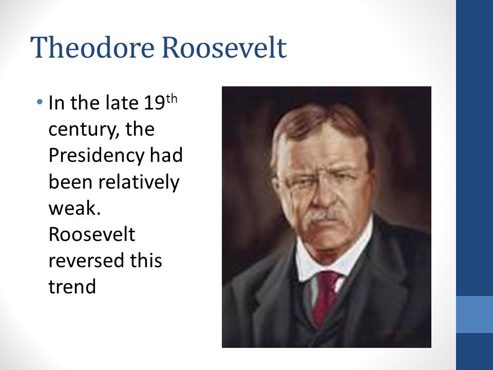 Theodore Roosevelt In the late 19th century, the Presidency had been relatively weak.