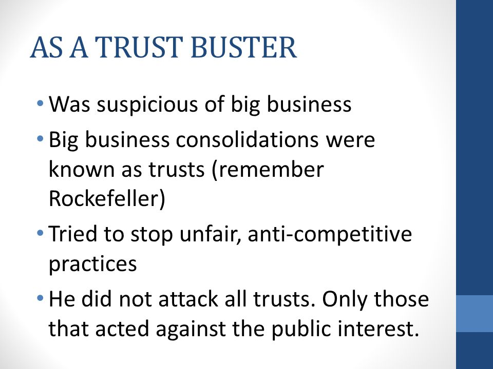 AS A TRUST BUSTER Was suspicious of big business