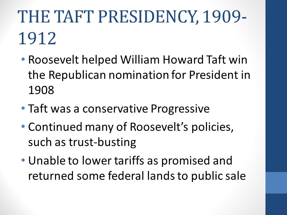 THE TAFT PRESIDENCY, 1909-1912 Roosevelt helped William Howard Taft win the Republican nomination for President in 1908.