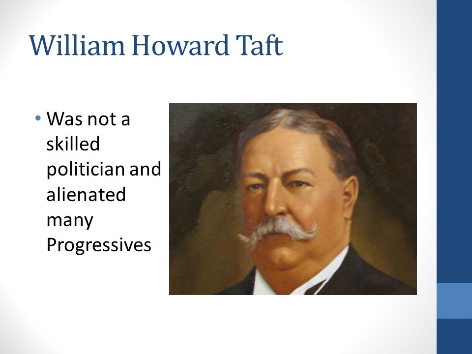 William Howard Taft Was not a skilled politician and alienated many Progressives