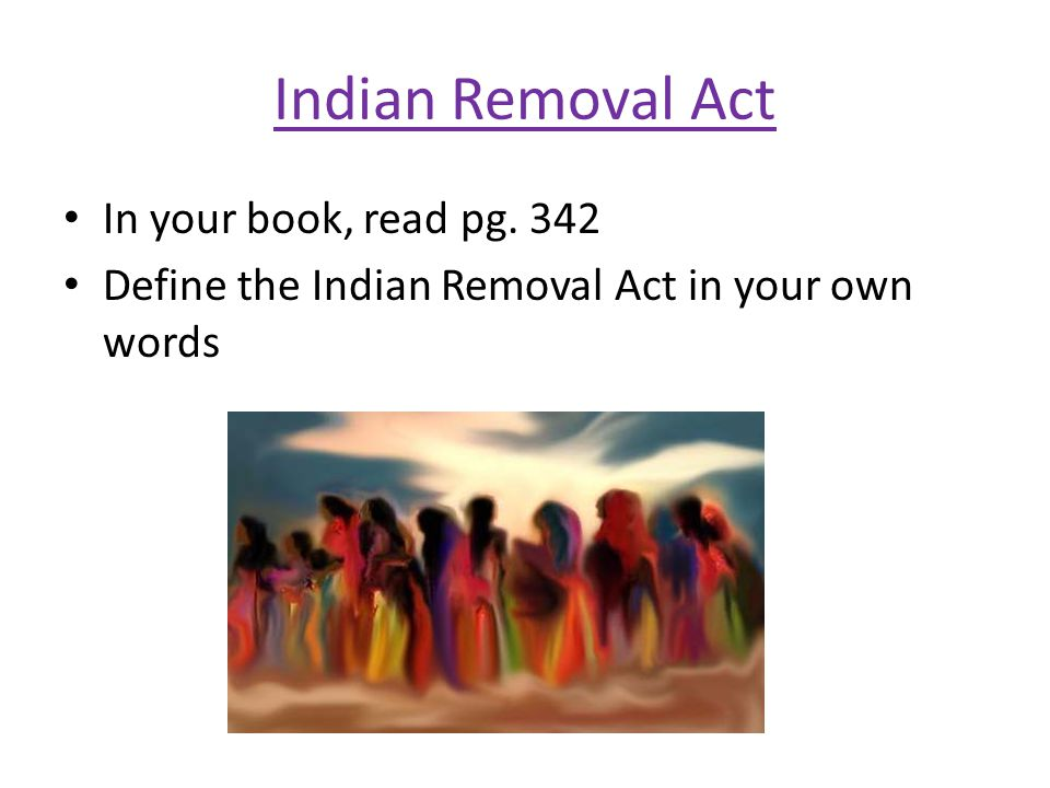 Indian Removal Act In your book, read pg. 342