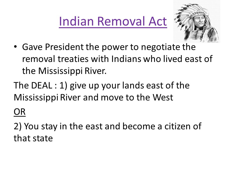 Indian Removal Act Gave President the power to negotiate the removal treaties with Indians who lived east of the Mississippi River.