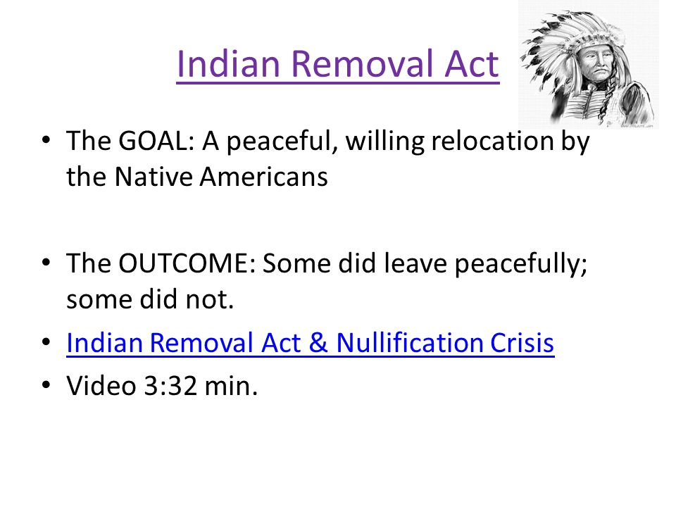 Indian Removal Act The GOAL: A peaceful, willing relocation by the Native Americans. The OUTCOME: Some did leave peacefully; some did not.