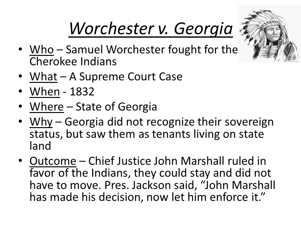 Worchester v. Georgia Who – Samuel Worchester fought for the Cherokee Indians. What – A Supreme Court Case.