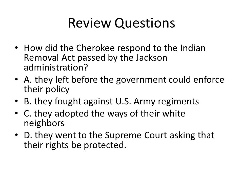 Review Questions How did the Cherokee respond to the Indian Removal Act passed by the Jackson administration