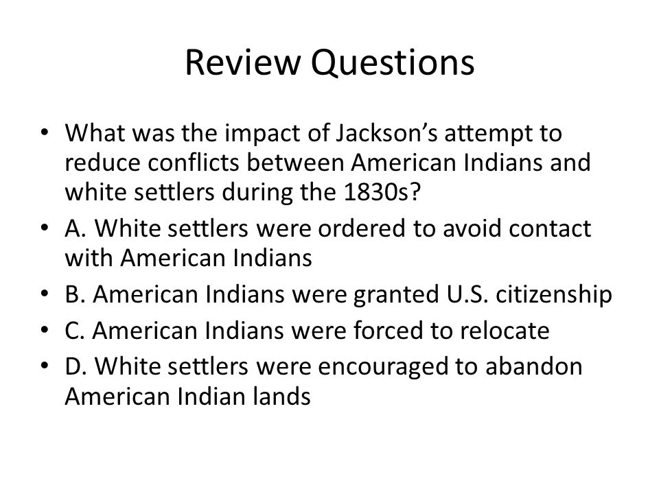 Review Questions What was the impact of Jackson's attempt to reduce conflicts between American Indians and white settlers during the 1830s