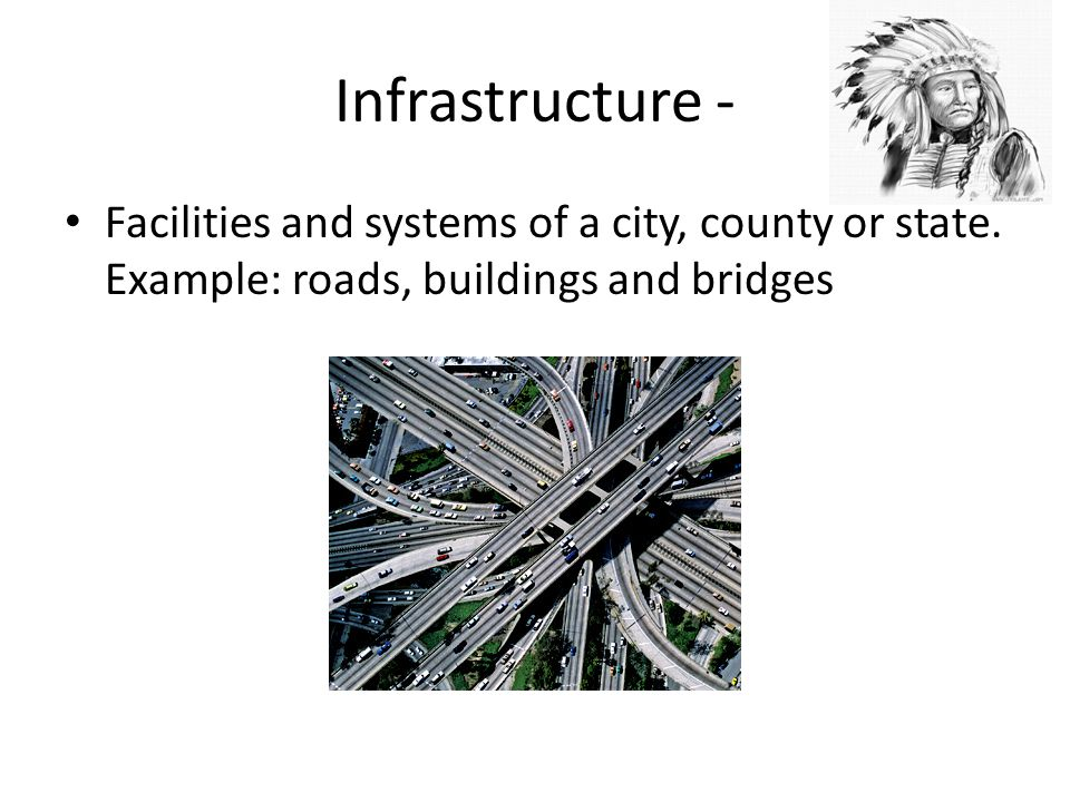 Infrastructure - Facilities and systems of a city, county or state.