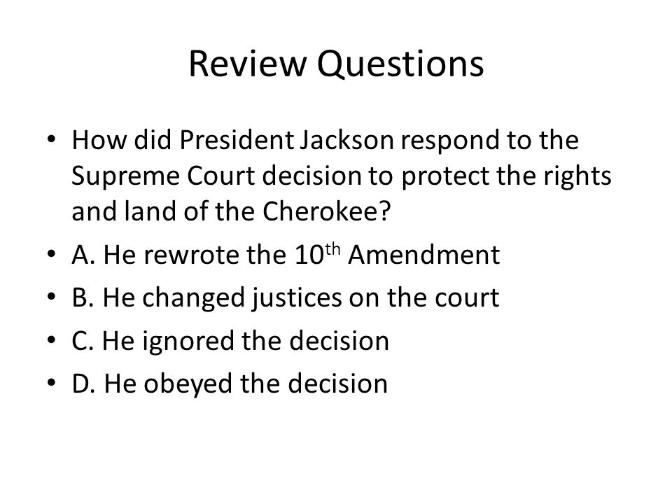 Review Questions How did President Jackson respond to the Supreme Court decision to protect the rights and land of the Cherokee