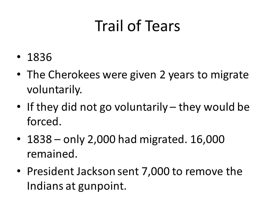 Trail of Tears 1836. The Cherokees were given 2 years to migrate voluntarily. If they did not go voluntarily – they would be forced.