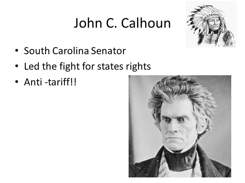 John C. Calhoun South Carolina Senator Led the fight for states rights