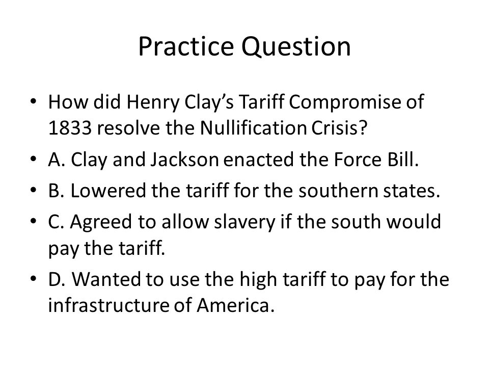 Practice Question How did Henry Clay's Tariff Compromise of 1833 resolve the Nullification Crisis A. Clay and Jackson enacted the Force Bill.