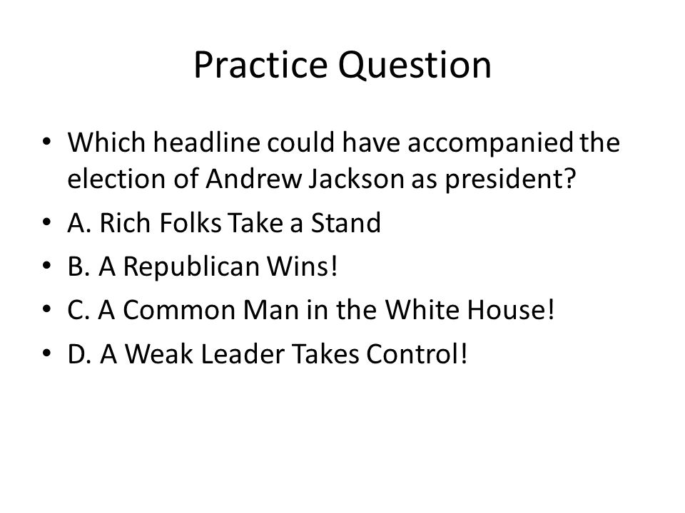 Practice Question Which headline could have accompanied the election of Andrew Jackson as president