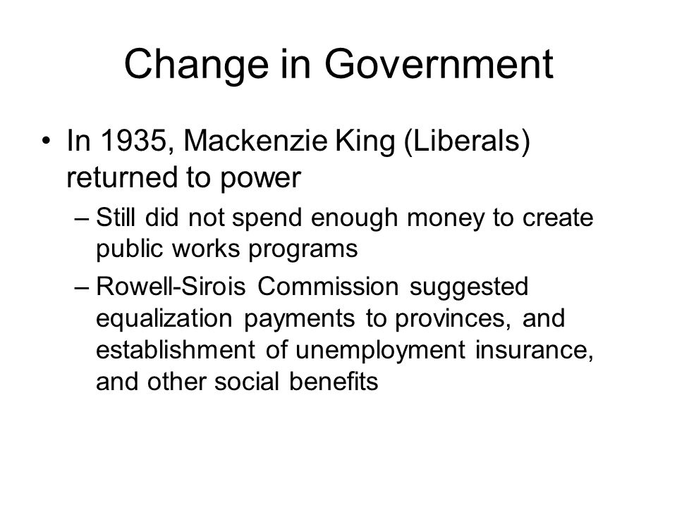 Change in Government In 1935, Mackenzie King (Liberals) returned to power. Still did not spend enough money to create public works programs.