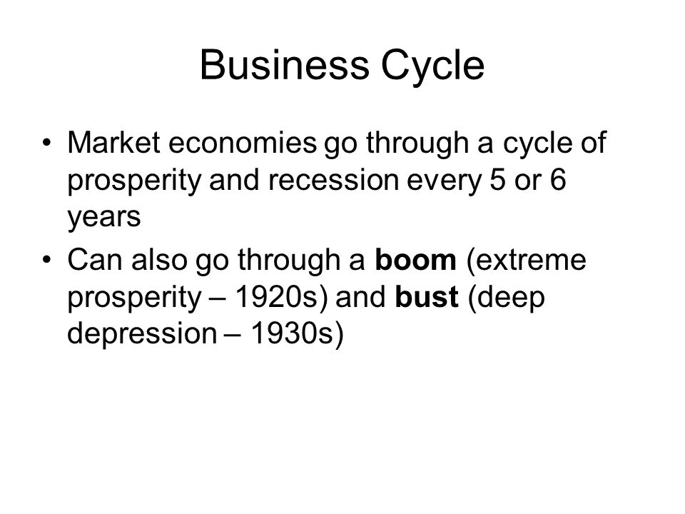 Business Cycle Market economies go through a cycle of prosperity and recession every 5 or 6 years.