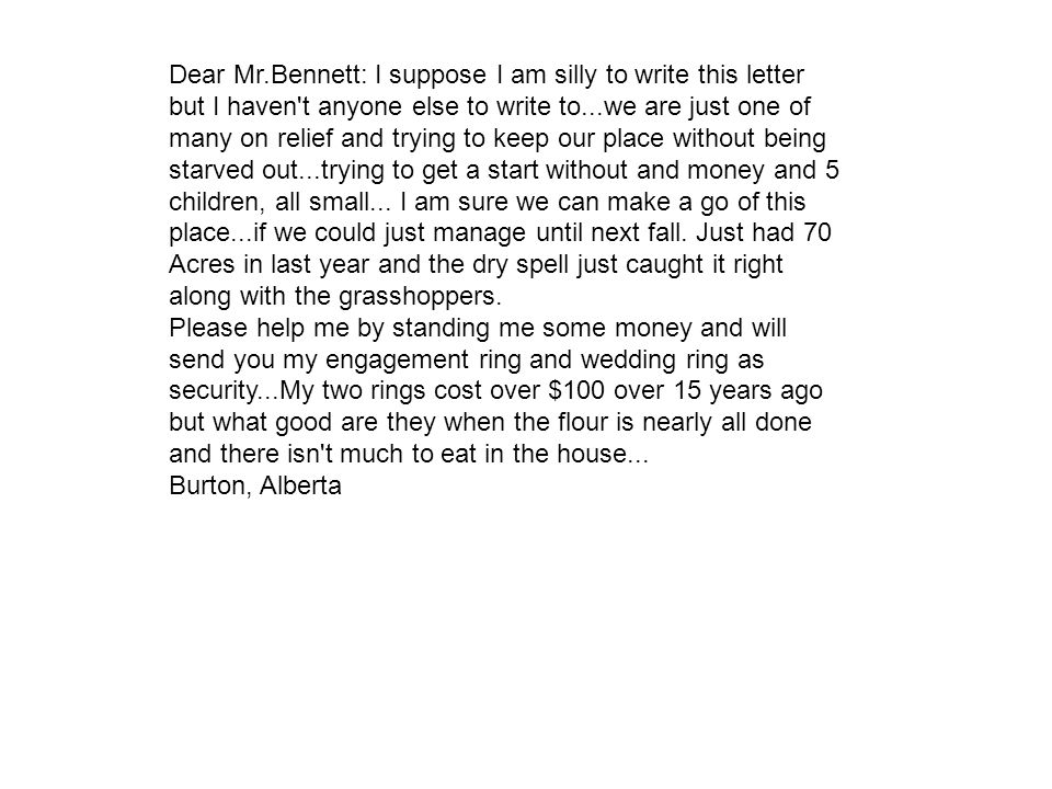 Dear Mr.Bennett: I suppose I am silly to write this letter but I haven t anyone else to write to...we are just one of many on relief and trying to keep our place without being starved out...trying to get a start without and money and 5 children, all small... I am sure we can make a go of this place...if we could just manage until next fall. Just had 70 Acres in last year and the dry spell just caught it right along with the grasshoppers.