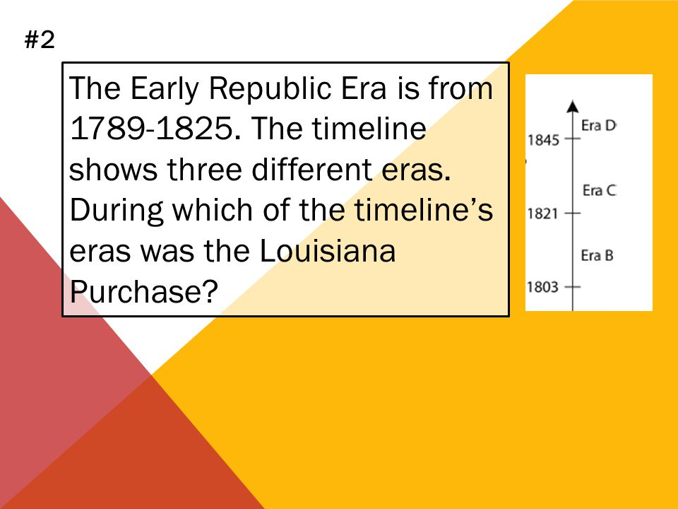 #2 The Early Republic Era is from 1789-1825. The timeline shows three different eras.