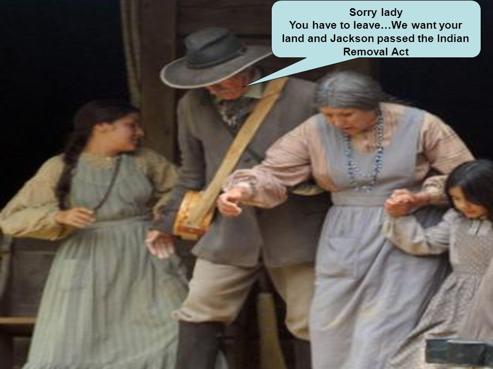 Sorry lady You have to leave…We want your land and Jackson passed the Indian Removal Act