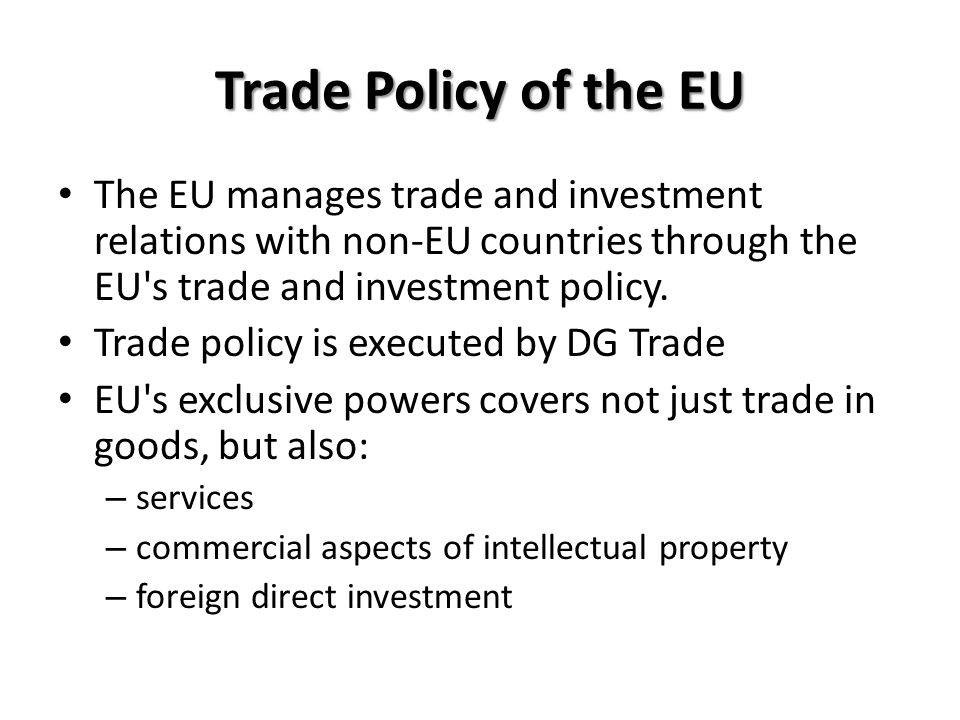 Trade Policy of the EU The EU manages trade and investment relations with non-EU countries through the EU s trade and investment policy.