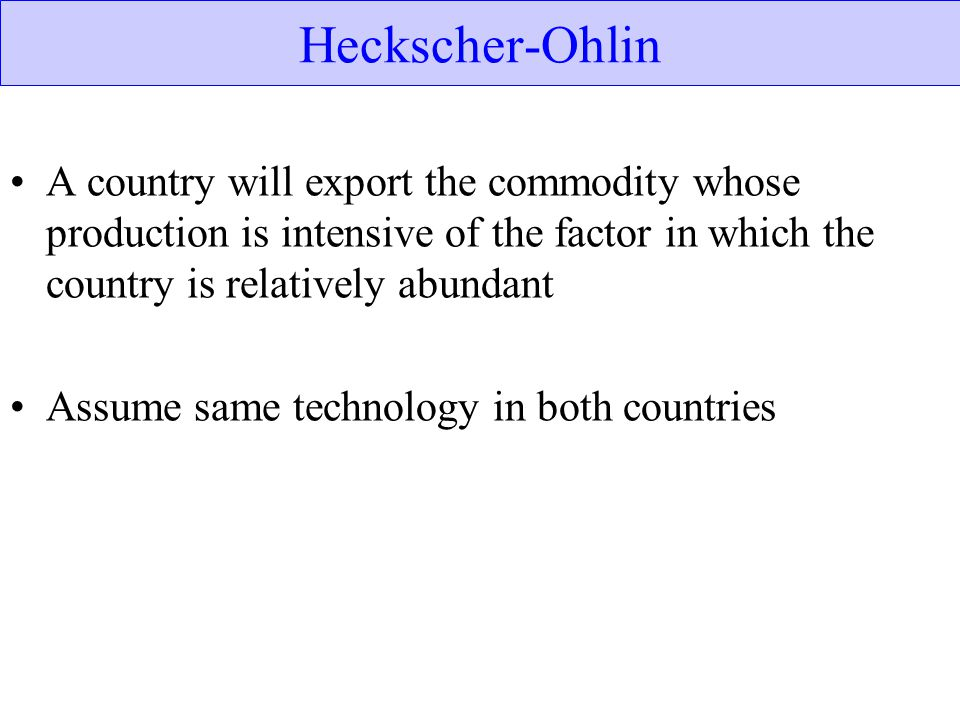 Heckscher-Ohlin A country will export the commodity whose production is intensive of the factor in which the country is relatively abundant.