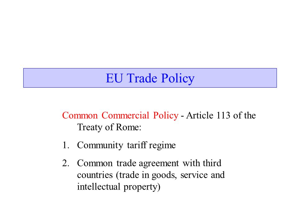EU Trade Policy Common Commercial Policy - Article 113 of the Treaty of Rome: Community tariff regime.