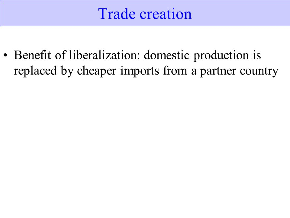Trade creation Benefit of liberalization: domestic production is replaced by cheaper imports from a partner country.
