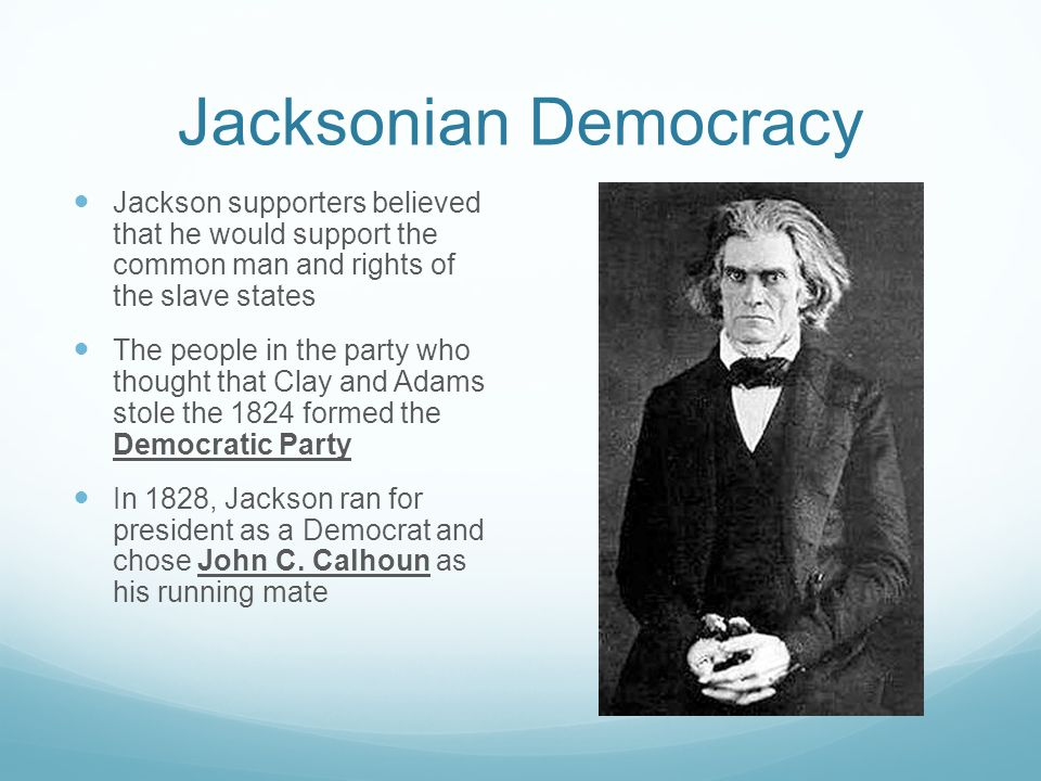 Jacksonian Democracy Jackson supporters believed that he would support the common man and rights of the slave states.