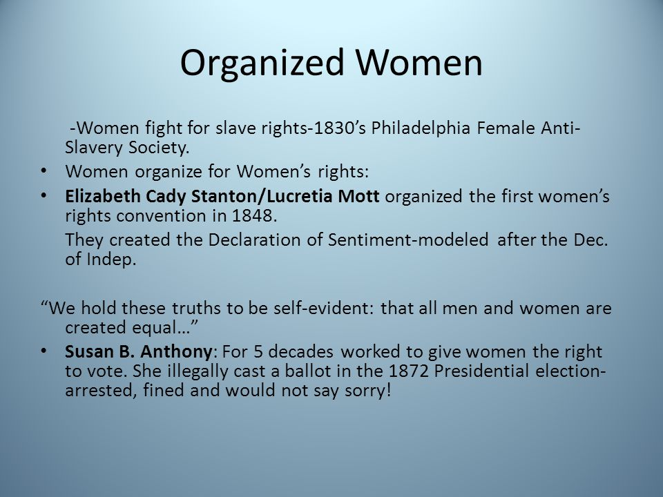 Organized Women -Women fight for slave rights-1830's Philadelphia Female Anti-Slavery Society. Women organize for Women's rights: