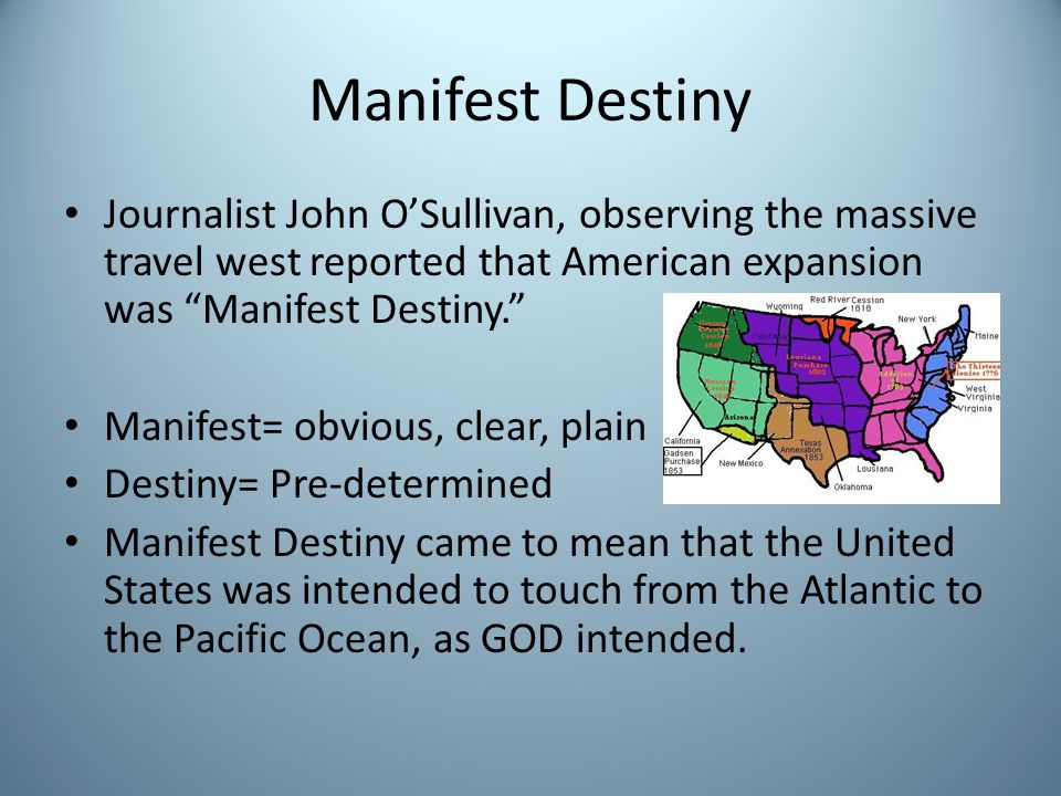 Manifest Destiny Journalist John O'Sullivan, observing the massive travel west reported that American expansion was Manifest Destiny.