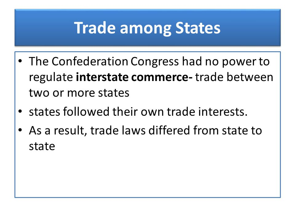Trade among States The Confederation Congress had no power to regulate interstate commerce- trade between two or more states.
