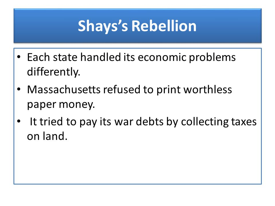 Shays's Rebellion Each state handled its economic problems differently. Massachusetts refused to print worthless paper money.