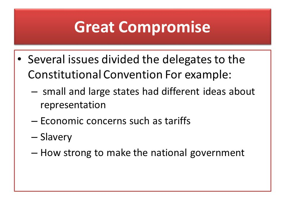 Great Compromise Several issues divided the delegates to the Constitutional Convention For example: