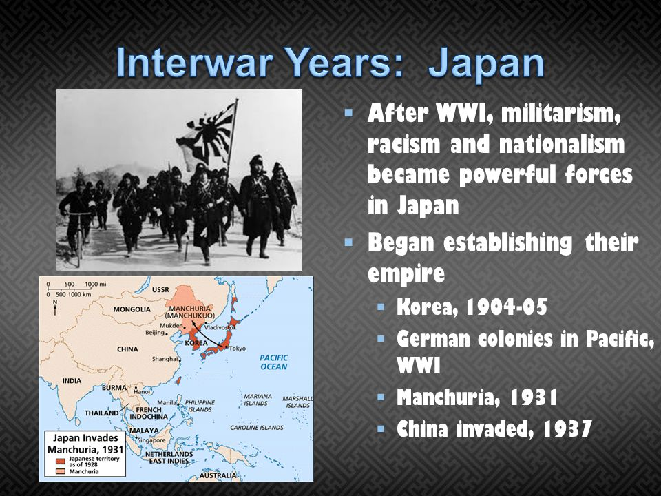 Interwar Years: Japan After WWI, militarism, racism and nationalism became powerful forces in Japan.