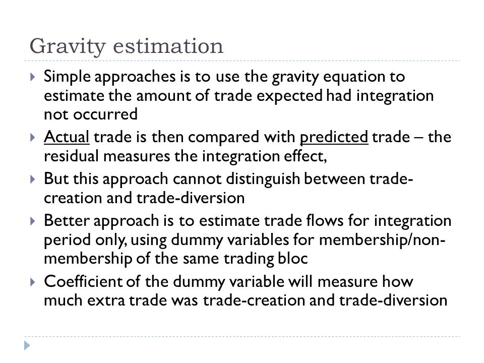 Gravity estimation Simple approaches is to use the gravity equation to estimate the amount of trade expected had integration not occurred.
