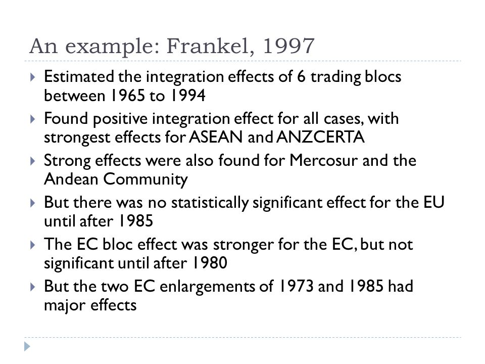 An example: Frankel, 1997 Estimated the integration effects of 6 trading blocs between 1965 to 1994.