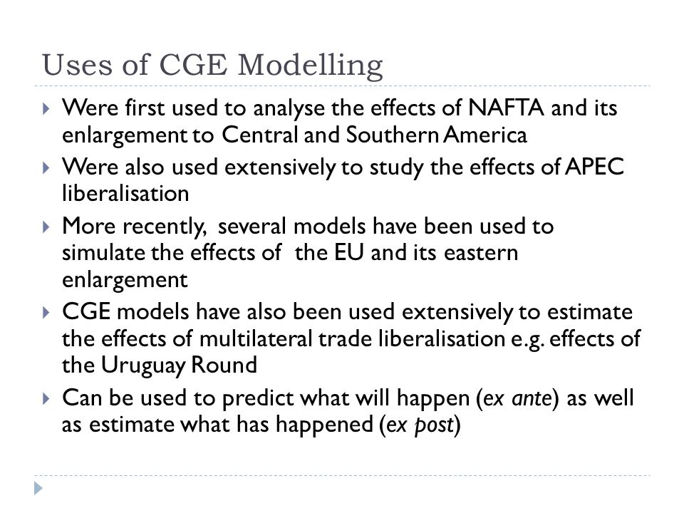 Uses of CGE Modelling Were first used to analyse the effects of NAFTA and its enlargement to Central and Southern America.