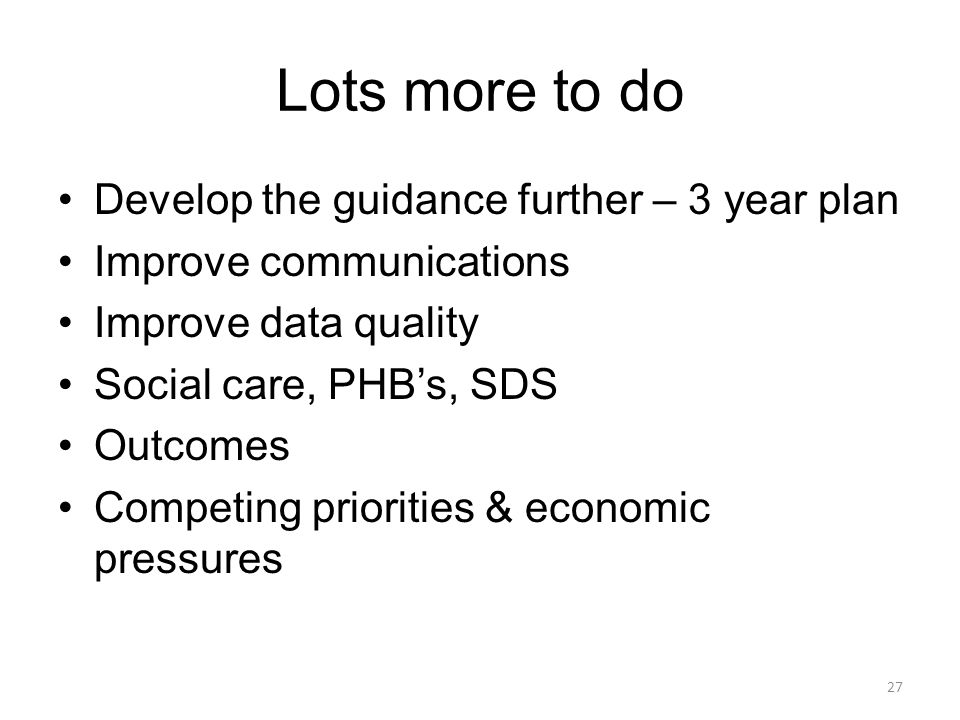 Lots more to do Develop the guidance further – 3 year plan