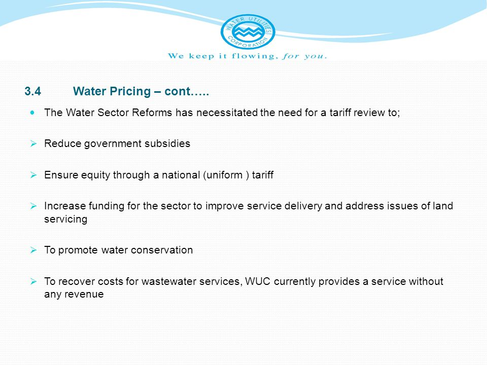 3.4 Water Pricing – cont….. The Water Sector Reforms has necessitated the need for a tariff review to;