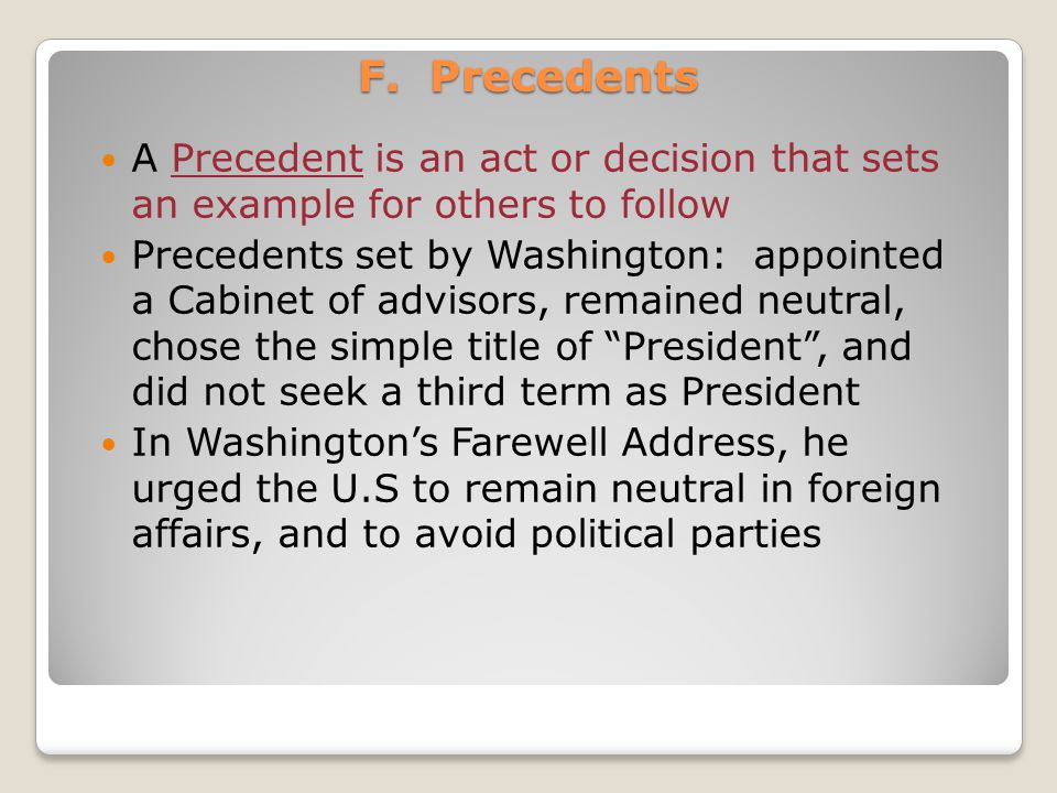 F. Precedents A Precedent is an act or decision that sets an example for others to follow.