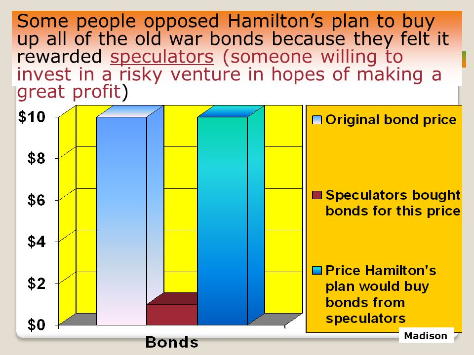 Some people opposed Hamilton's plan to buy up all of the old war bonds because they felt it rewarded speculators (someone willing to invest in a risky venture in hopes of making a great profit)