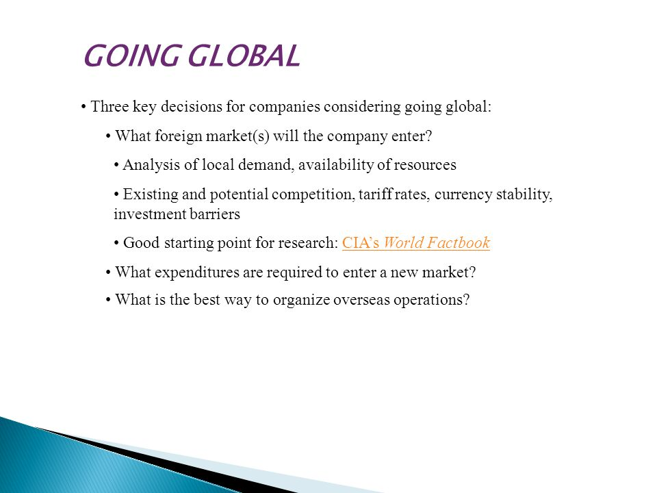 GOING GLOBAL • Three key decisions for companies considering going global: • What foreign market(s) will the company enter