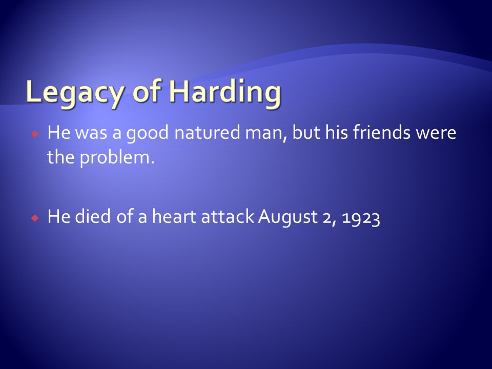 Legacy of Harding He was a good natured man, but his friends were the problem.