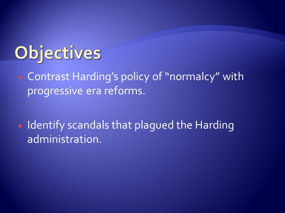 Objectives Contrast Harding's policy of normalcy with progressive era reforms.