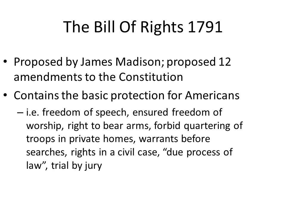 The Bill Of Rights 1791 Proposed by James Madison; proposed 12 amendments to the Constitution. Contains the basic protection for Americans.