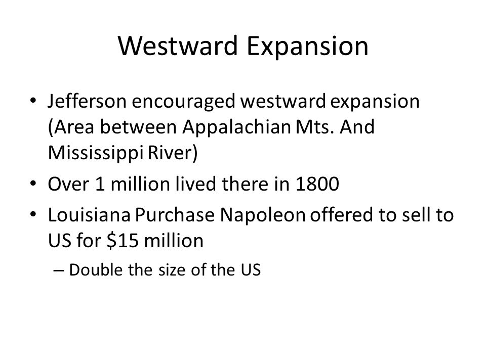 Westward Expansion Jefferson encouraged westward expansion (Area between Appalachian Mts. And Mississippi River)