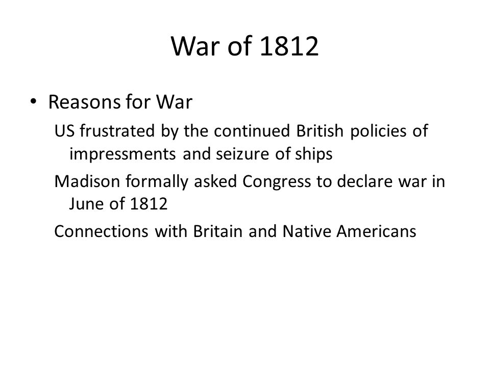 War of 1812 Reasons for War. US frustrated by the continued British policies of impressments and seizure of ships.