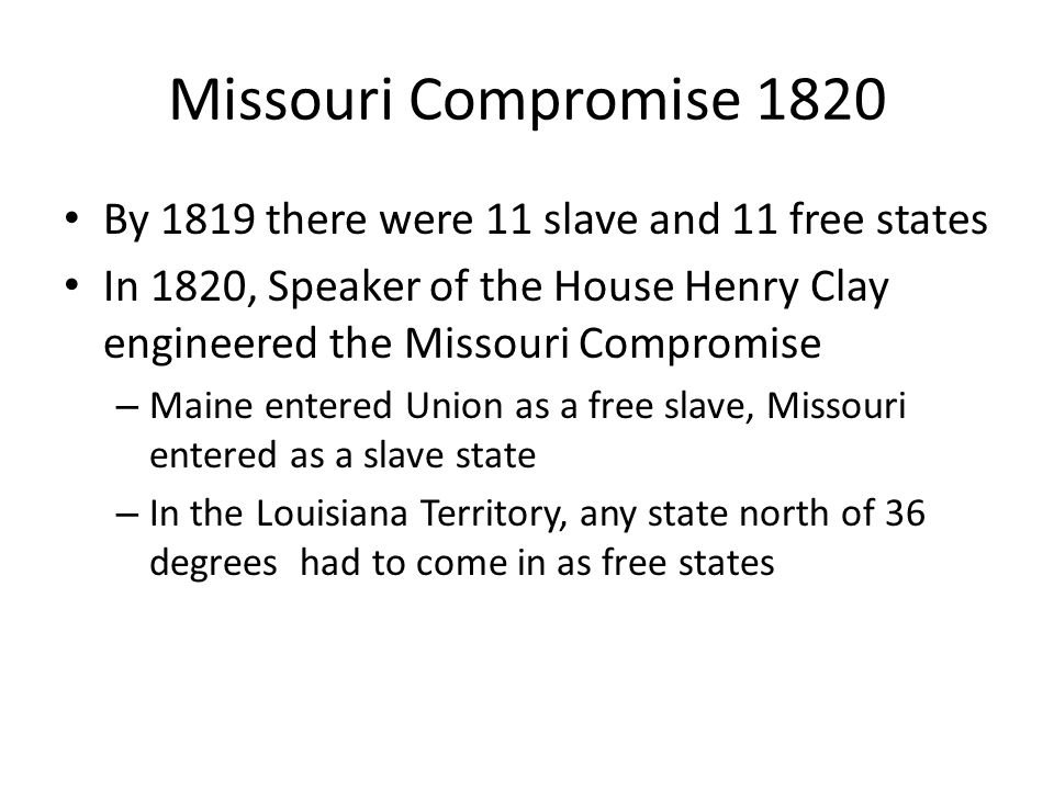 Missouri Compromise 1820 By 1819 there were 11 slave and 11 free states. In 1820, Speaker of the House Henry Clay engineered the Missouri Compromise.