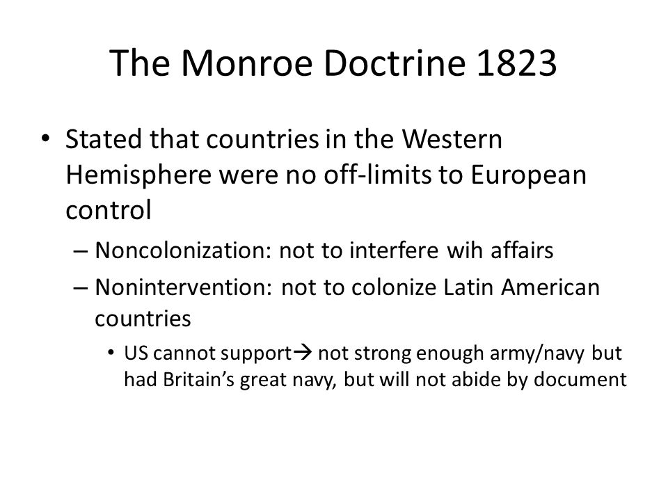 The Monroe Doctrine 1823 Stated that countries in the Western Hemisphere were no off-limits to European control.